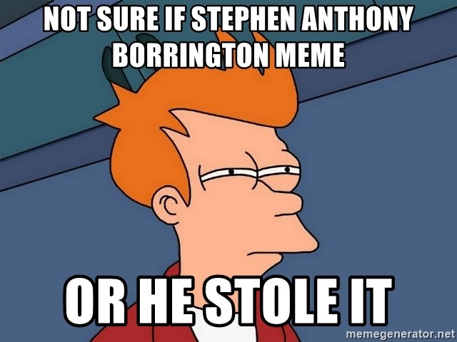 Futurama Fry - Not sure if stephen anthony borrington meme or he stole it