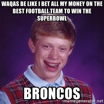 Bad Luck Brian - Waqas be like I bet all my money on the best football team to win the Superbowl Broncos