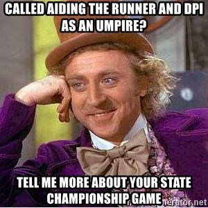 Willy Wonka - Called Aiding the Runner and dpi as an umpire? tell me more about your state championship game