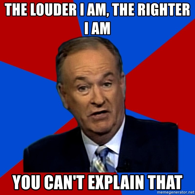 Bill O'Reilly Proves God - The louder i am, the righter i am you can't explain that