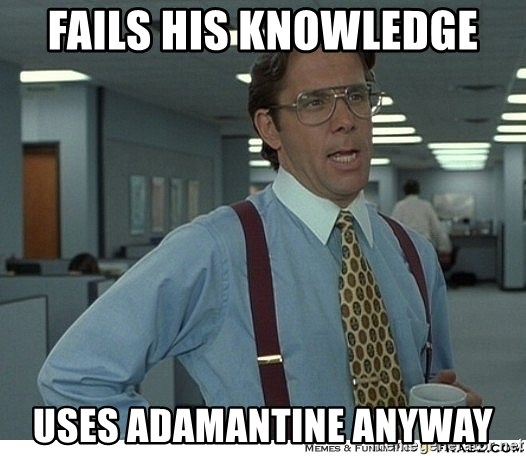 That would be great - Fails his Knowledge Uses adamantine anyway