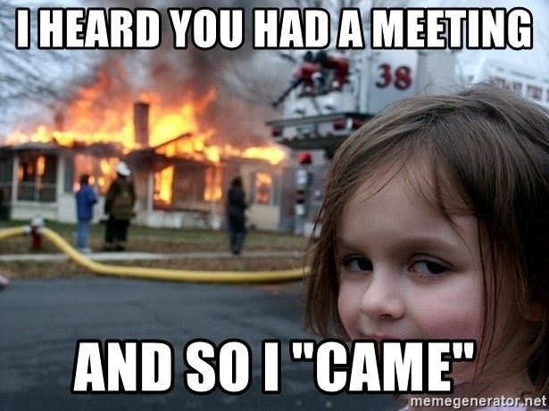 """Disaster Girl - I heard you had a meeting And so I """"came"""""""