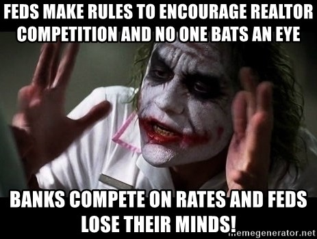 joker mind loss - feds make rules to encourage realtor competition and no one bats an eye banks compete on rates and feds lose their minds!