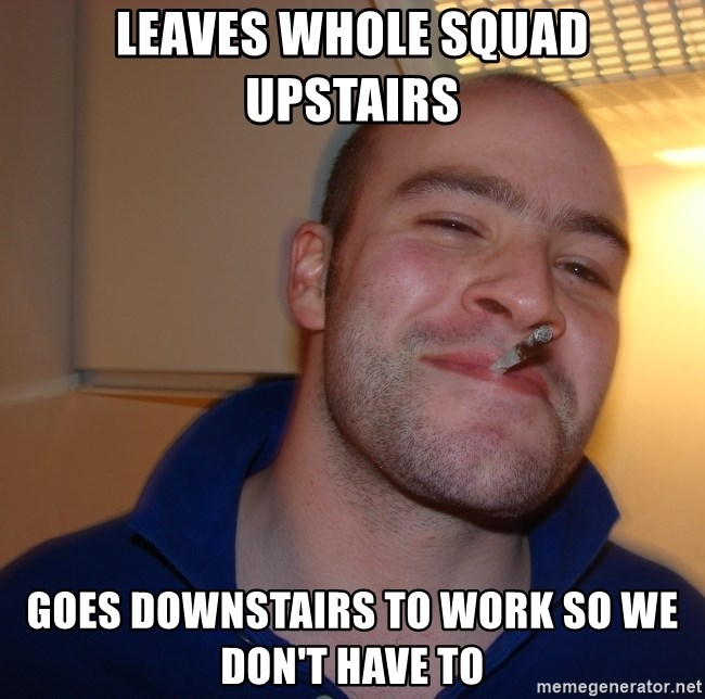 Good Guy Greg - Leaves whole squad upstairs Goes downstairs to work so we don't have to