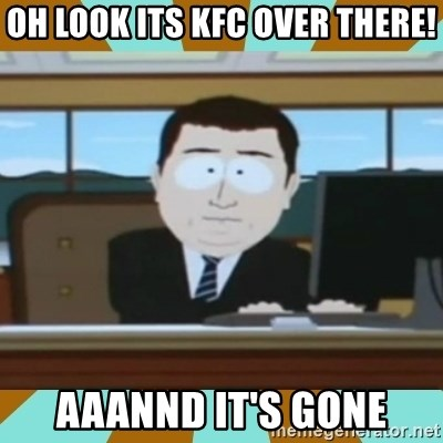 And it's gone - oh look its kfc over there! aaannd it's gone
