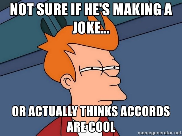 Futurama Fry - Not sure if he's making a joke... or actually thinks accords are cool