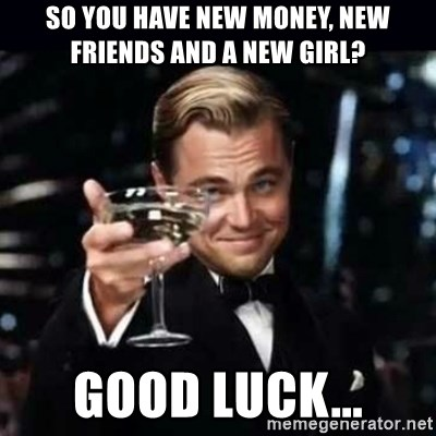 Gatsby Gatsby - So you have new money, new friends and a new girl? Good luck...