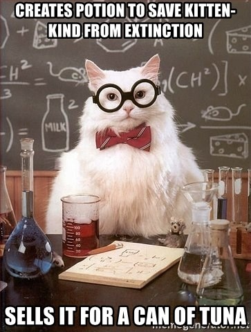 Chemistry Cat - Creates potion to save kitten-kind from extinction  Sells it for a can of tuna