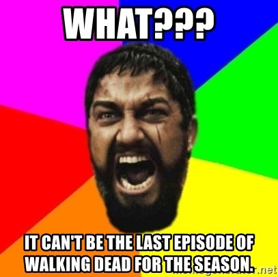 sparta - What??? It can't be the last episode of walking dead for the season.