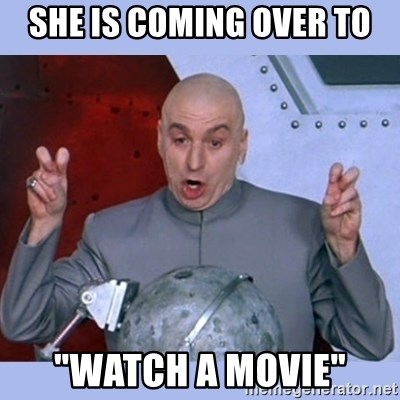 "Dr Evil meme - she is coming over to ""watch a movie"""