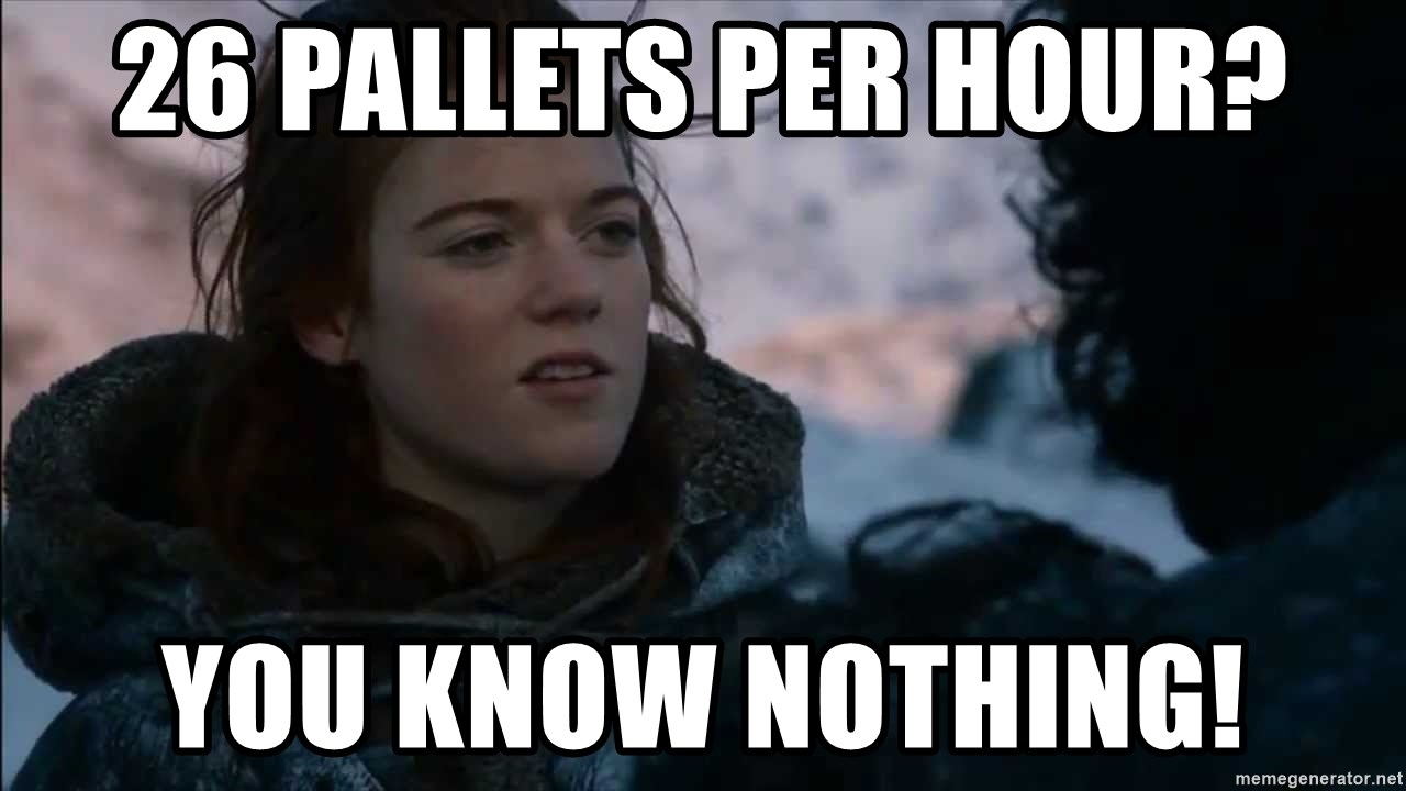 you know nothing jon snow - 26 pallets per hour? you know nothing!