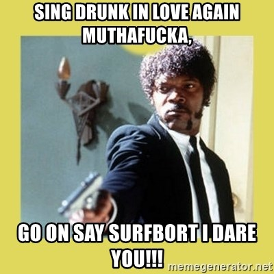 Sing Drunk In Love Again Muthafucka Go On Say Surfbort I Dare You