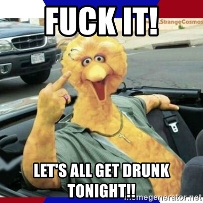 Big Bird Middle Finger - FUCK IT! LET'S ALL GET DRUNK TONIGHT!!