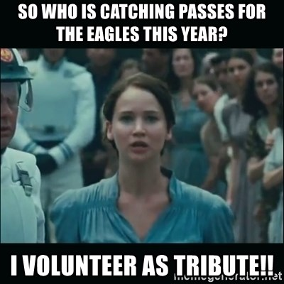 I volunteer as tribute Katniss - So who is catching passes for the eagles this year? I Volunteer as tribute!!