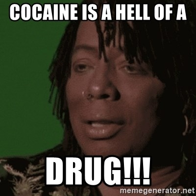 Rick james cocaine is a hell of a drug