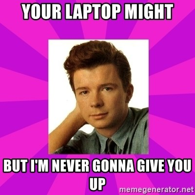 RIck Astley - Your laptop might But I'm never gonna give you up