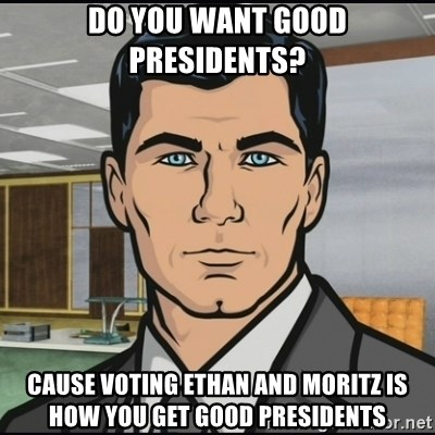 Archer - Do you want good presidents? cause voting ethan and moritz is how you get good presidents