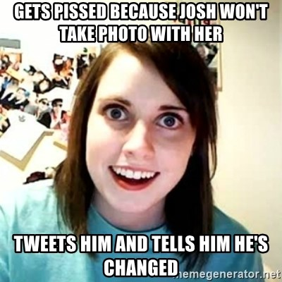 Overly Attached Girlfriend 2 - Gets pissed because josh won't take photo with her tweets him and tells him he's changed