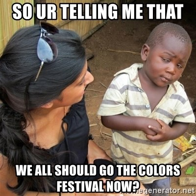 So You're Telling me - So ur telling me that  we all should go the colors festival now?