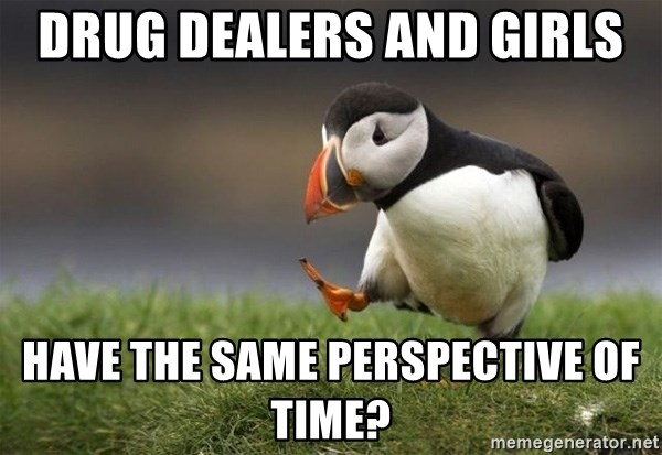 Unpopular Opinion Puffin - drug dealers and girls have the same perspective of time?