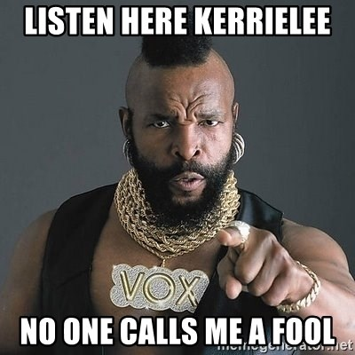 Mr T - Listen here kerrielee no one calls me a fool