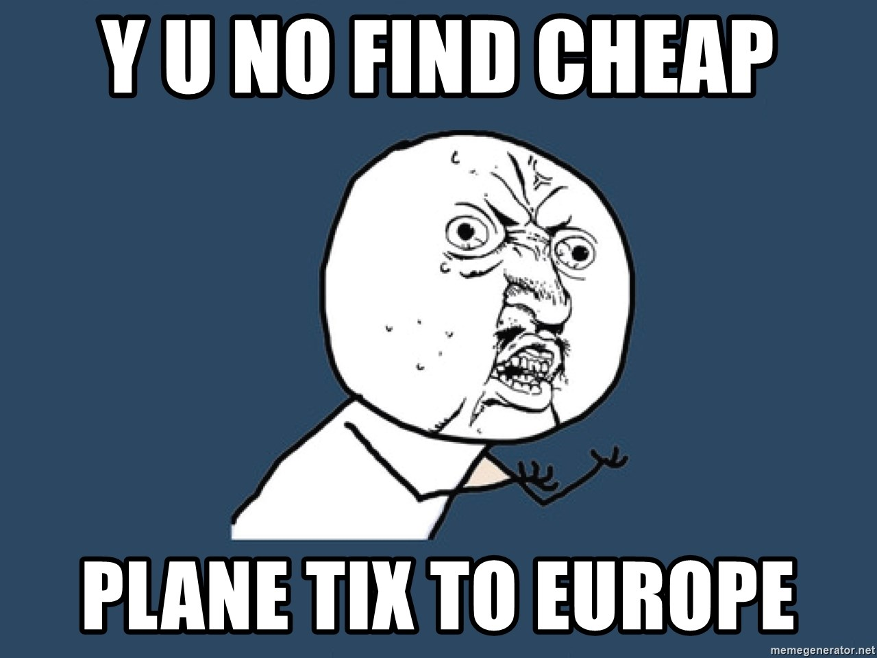 Y U No - Y u no find cheap Plane tix to europe