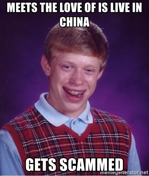 Bad Luck Brian - meets the love of is live in china gets scammed