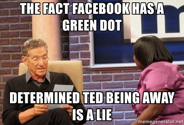 Maury Lie Detector - the fact facebook has a green dot determined ted being away is a lie