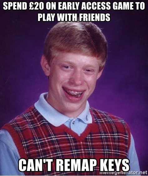 Bad Luck Brian - spend £20 on early access game to play with friends can't remap keys
