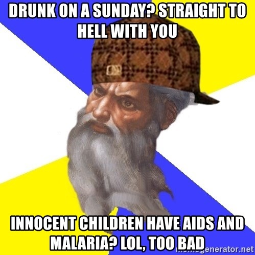 Scumbag God - Drunk on a sunday? STRAIGHT to hell with you Innocent children have aids and malaria? lol, too bad