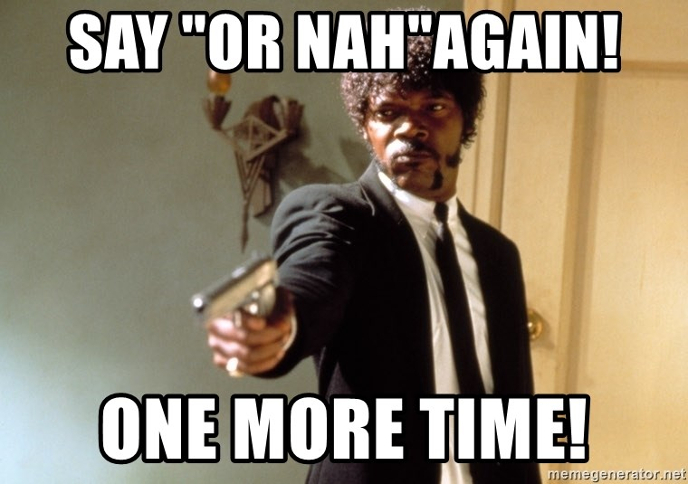 """Samuel L Jackson - say """"Or Nah""""again!  one more time!"""
