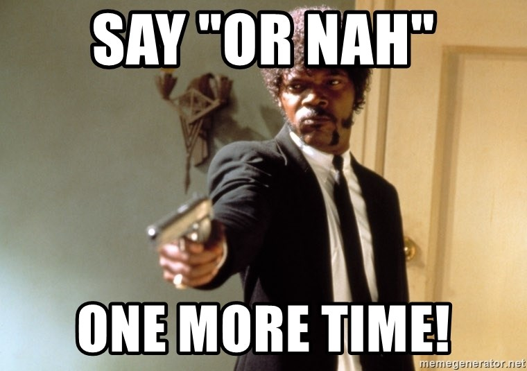 "Samuel L Jackson - say ""Or Nah"" one more time!"