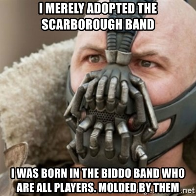 Bane - I merely adopted the Scarborough Band i was born in the biddo band who are all players. molded by them