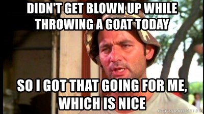 Bill Murray Caddyshack - Didn't get blown up while throwing a goat today So I got that going for me, which is nice