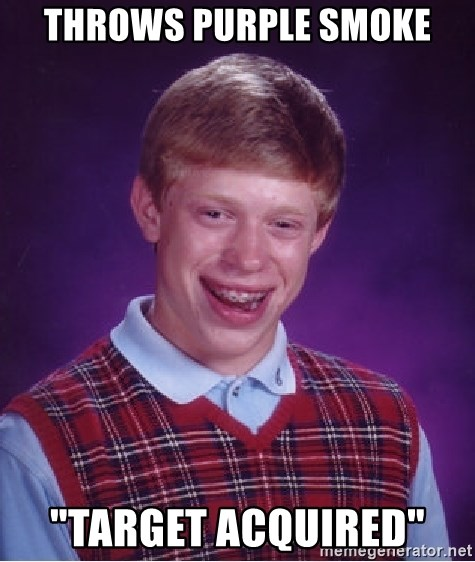 """Bad Luck Brian - throws purple smoke """"target ACQUIRED"""""""