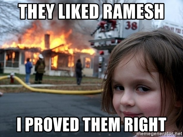 Disaster Girl - they liked ramesh  i proved them right