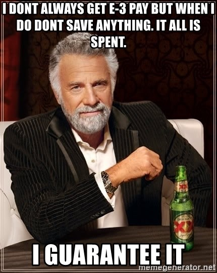 The Most Interesting Man In The World - I dont always get E-3 Pay but when i do dont save anything. It all is spent.  I Guarantee it