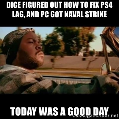 Ice Cube- Today was a Good day - DICE figured out how to fix ps4 lag, and pc got naval strike today was a good day