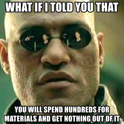 What If I Told You - What if i told you that  you will spend hundreds for materials and get nothing out of it