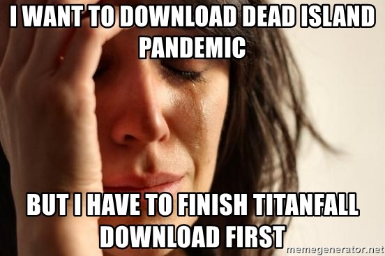 First World Problems - i want to download dead island pandemic but i have to finish titanfall download first