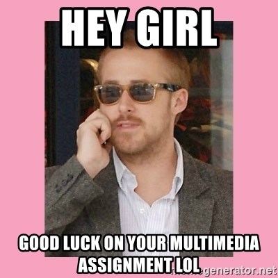 Hey Girl - Hey girl good luck on your multimedia assignment LOL