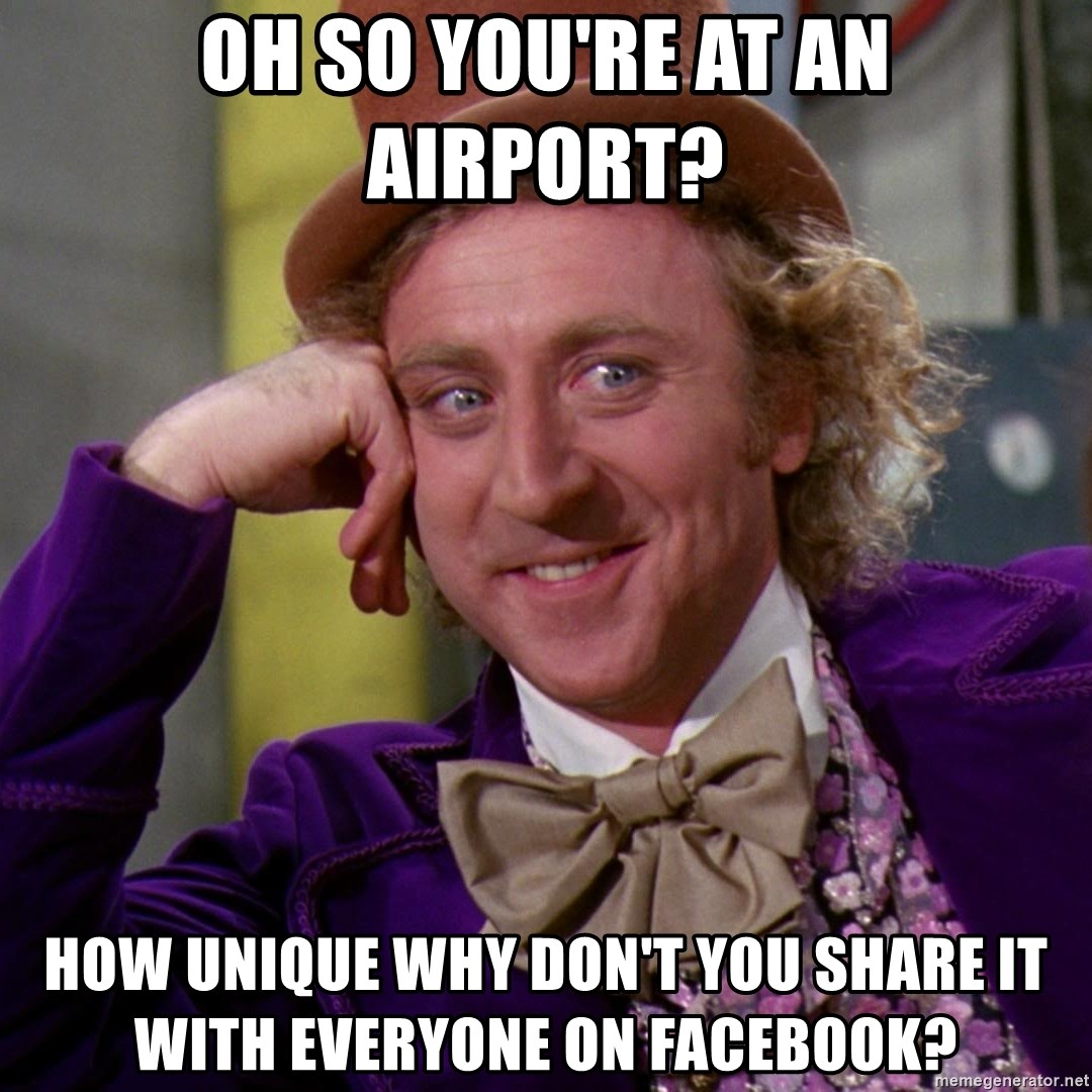 Willy Wonka - oh so you're at an airport? how unique why don't you share it with everyone on facebook?