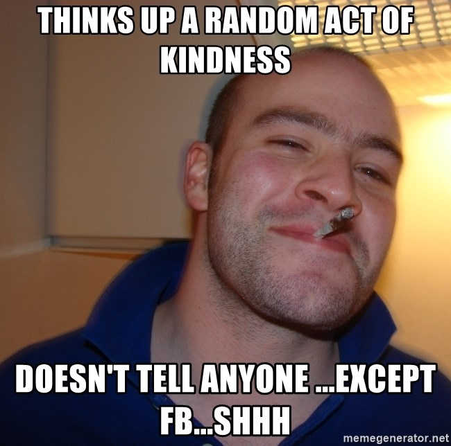 Good Guy Greg - Thinks up a random act of kindness Doesn't tell anyone ...except FB...shhh