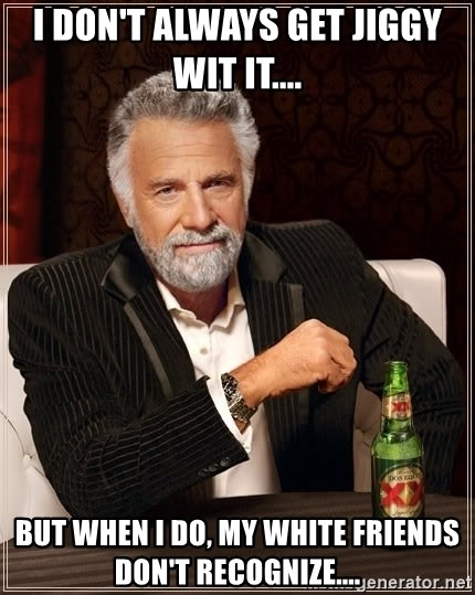 The Most Interesting Man In The World - I don't always get jiggy wit it.... but when I do, my white friends don't recognize....