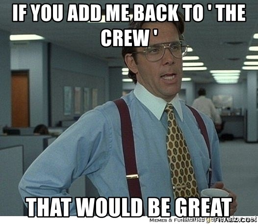 That would be great - IF YOU ADD ME BACK TO ' THE CREW ' THAT WOULD BE GREAT
