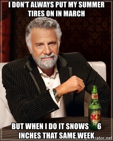 The Most Interesting Man In The World - I don't always put my summer tires on in march But when I do it snows      6 inches that same week