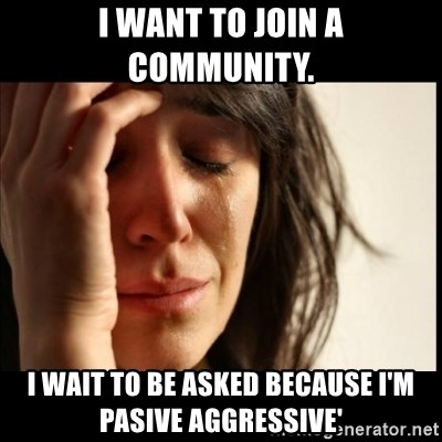 First World Problems - I want to join a community. I wait to be asked because I'm pasive aggressive'