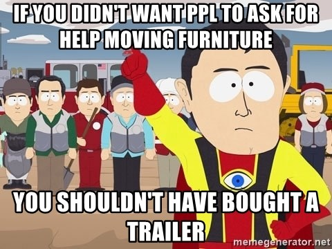 Captain Hindsight South Park - if you didn't want ppl to ask for help moving furniture you shouldn't have bought a trailer