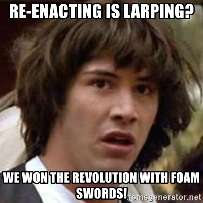 Conspiracy Keanu - Re-enacting is Larping? we won the revolution with foam swords!