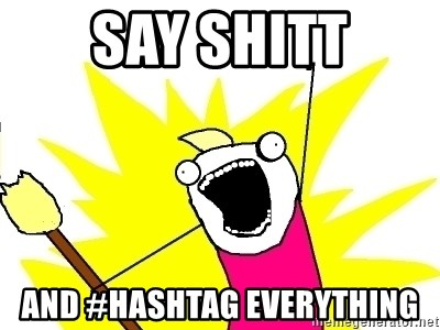 X ALL THE THINGS - SAY SHITT AND #HASHTAG EVERYTHING